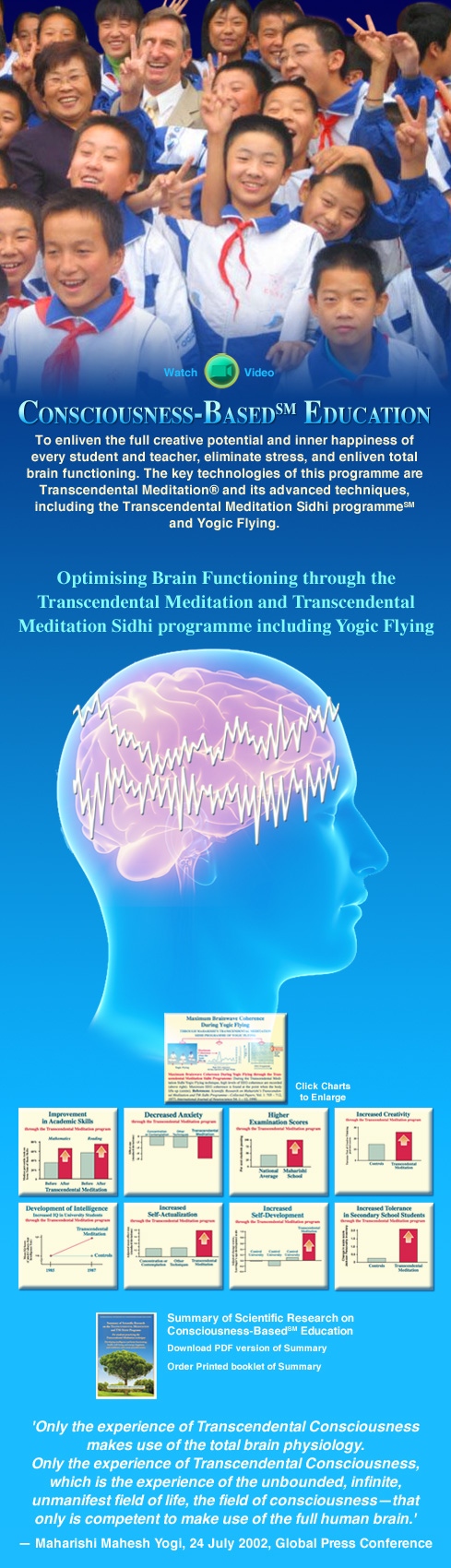 Consciousness Based Education SM: To enliven the full creative potential and inner happiness of every student and teacher, eliminate stress, and enliven total brain functioning. The key technologies of this programme are Transcendental Meditation and its advanced techniques, including the Transcendental Meditation Sidhi Programme and Yogic Flying.